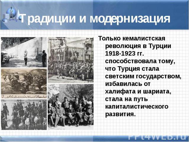 Только кемалистская революция в Турции 1918-1923 гг. способствовала тому, что Турция стала светским государством, избавилась от халифата и шариата, стала на путь капиталистического развития. Только кемалистская революция в Турции 1918-1923 гг. спосо…