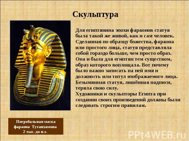 Скульптура Для египтянина эпохи фараонов статуя была такой же живой, как и сам человек. Сделанная по образцу божества, фараона или простого лица, статуя представляла собой гораздо больше, чем просто образ. Она и была для египтян тем существом, образ…