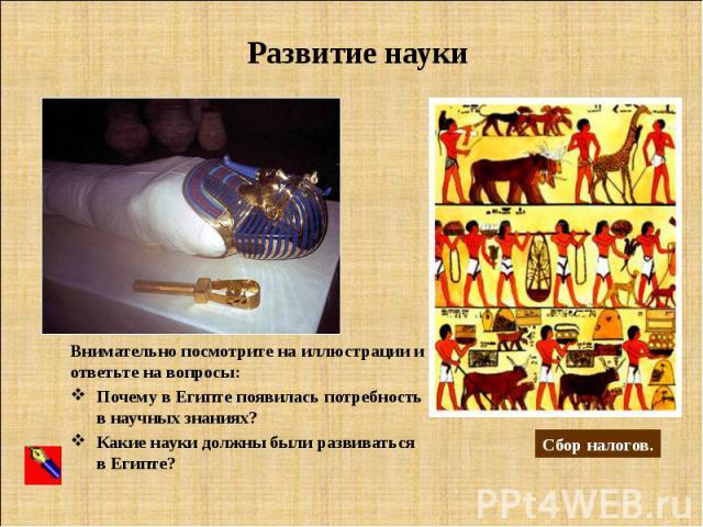 Развитие науки Внимательно посмотрите на иллюстрации и ответьте на вопросы: Почему в Египте появилась потребность в научных знаниях? Какие науки должны были развиваться в Египте?