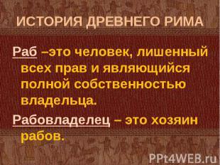 Раб –это человек, лишенный всех прав и являющийся полной собственностью владельц