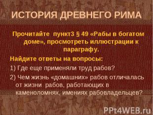 Прочитайте пункт3 § 49 «Рабы в богатом доме», просмотреть иллюстрации к параграф