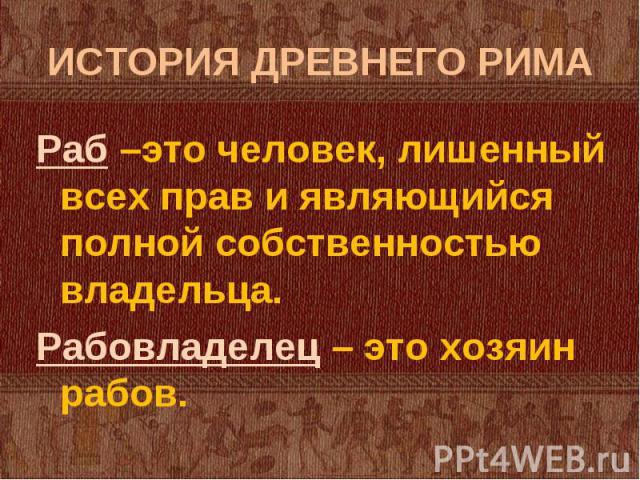 Раб –это человек, лишенный всех прав и являющийся полной собственностью владельца. Раб –это человек, лишенный всех прав и являющийся полной собственностью владельца. Рабовладелец – это хозяин рабов.