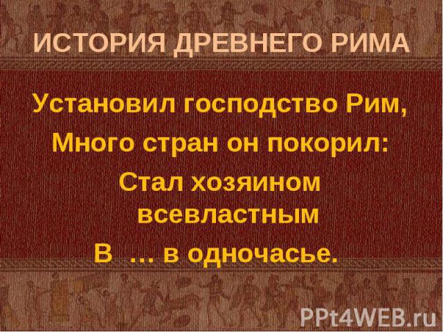 Установил господство Рим, Установил господство Рим, Много стран он покорил: Стал хозяином всевластным В … в одночасье.