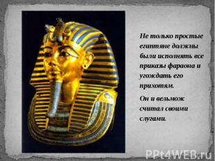 Не только простые египтяне должны были исполнять все приказы фараона и угождать