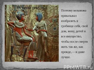 Поэтому вельможа приказывал изобразить в гробнице себя, свой дом, жену, детей и