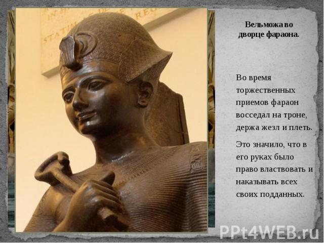 Вельможа во дворце фараона. Во время торжественных приемов фараон восседал на троне, держа жезл и плеть. Это значило, что в его руках было право властвовать и наказывать всех своих подданных.