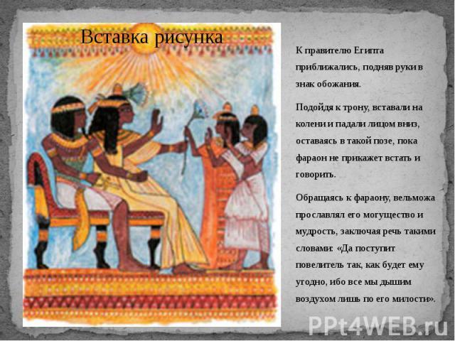 К правителю Египта приближались, подняв руки в знак обожания. К правителю Египта приближались, подняв руки в знак обожания. Подойдя к трону, вставали на колени и падали лицом вниз, оставаясь в такой позе, пока фараон не прикажет встать и говорить. О…