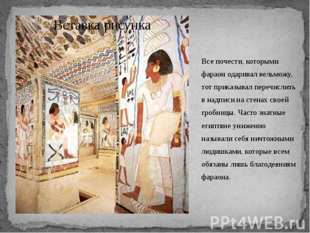 Все почести, которыми фараон одаривал вельможу, тот приказывал перечислить в надписи на стенах своей гробницы. Часто знатные египтяне униженно называли себя ничтожными людишками, которые всем обязаны лишь благодеяниям фараона. Все почести, которыми …