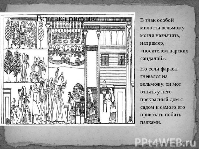 В знак особой милости вельможу могли назначить, например, «носителем царских сандалий». В знак особой милости вельможу могли назначить, например, «носителем царских сандалий». Но если фараон гневался на вельможу, он мог отнять у него прекрасный дом …