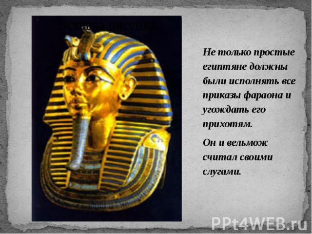 Не только простые египтяне должны были исполнять все приказы фараона и угождать его прихотям. Не только простые египтяне должны были исполнять все приказы фараона и угождать его прихотям. Он и вельмож считал своими слугами.