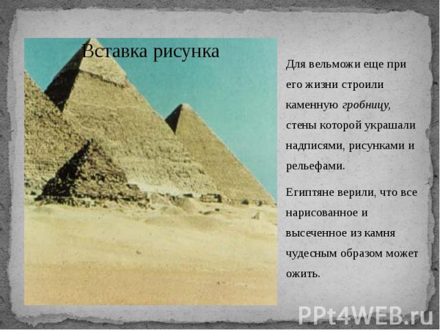 Для вельможи еще при его жизни строили каменную гробницу, стены которой украшали надписями, рисунками и рельефами. Для вельможи еще при его жизни строили каменную гробницу, стены которой украшали надписями, рисунками и рельефами. Египтяне верили, чт…