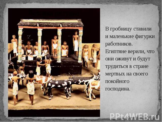 В гробницу ставили и маленькие фигурки работников. Египтяне верили, что они оживут и будут трудиться в стране мертвых на своего покойного господина. В гробницу ставили и маленькие фигурки работников. Египтяне верили, что они оживут и будут трудиться…