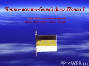 При Павле I основными цветами При Павле I основными цветами флага стали черно -
