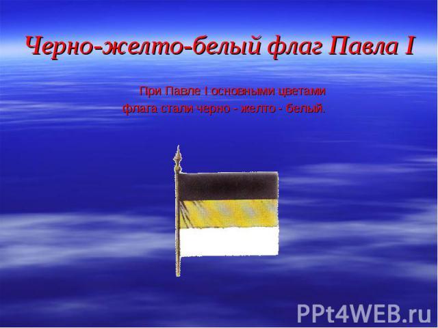 При Павле I основными цветами При Павле I основными цветами флага стали черно - желто - белый.