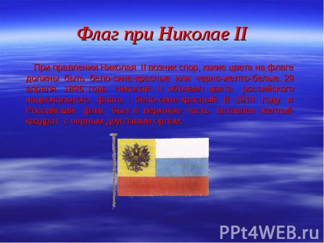 При правлении Николая II возник спор, какие цвета на флаге должны быть бело-сине-красные или черно-желто-белые. 29 апреля 1896 года Николай II объявил цвета российского национального флага : бело-сине-красный. В 1914 году в Российский флаг был в вер…