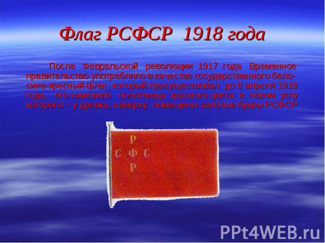 После Февральской революции 1917 года Временное правительство употребляло в качестве государственного бело-сине-красный флаг, который просуществовал до 8 апреля 1918 года, его заменило полотнища красного цвета в левом углу которого – у древка, навер…