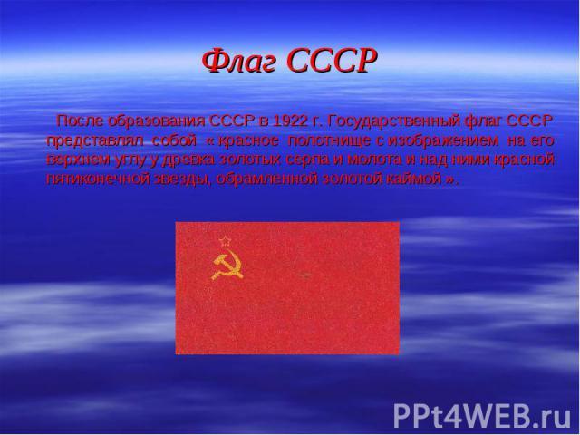 После образования СССР в 1922 г. Государственный флаг СССР представлял собой « красное полотнище с изображением на его верхнем углу у древка золотых серпа и молота и над ними красной пятиконечной звезды, обрамленной золотой каймой ». После образован…