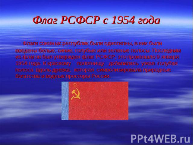 Флаги союзных республик были однотипны, в них были введены белые, синие, голубые или зеленые полосы. Последним из флагов был утвержден флаг РСФСР, это произошло 9 января 1954 года. К красному полотнищу добавилась узкая голубая полоса вдоль древка, к…