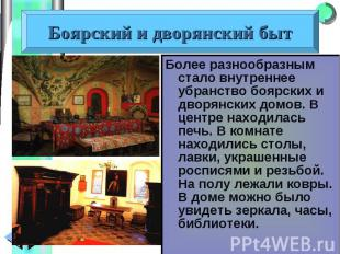 Более разнообразным стало внутреннее убранство боярских и дворянских домов. В це