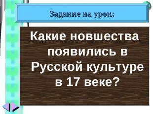 Какие новшества появились в Русской культуре в 17 веке? Какие новшества появилис