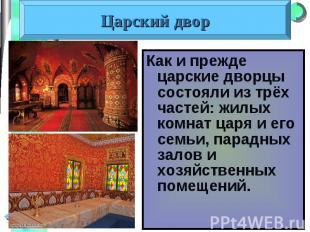 Как и прежде царские дворцы состояли из трёх частей: жилых комнат царя и его сем