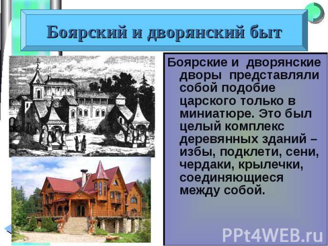 Боярские и дворянские дворы представляли собой подобие царского только в миниатюре. Это был целый комплекс деревянных зданий – избы, подклети, сени, чердаки, крылечки, соединяющиеся между собой. Боярские и дворянские дворы представляли собой подобие…