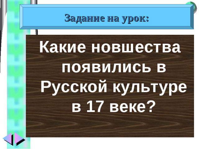 Какие новшества появились в Русской культуре в 17 веке? Какие новшества появились в Русской культуре в 17 веке?