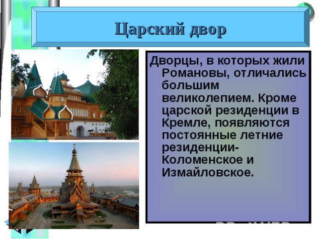 Дворцы, в которых жили Романовы, отличались большим великолепием. Кроме царской резиденции в Кремле, появляются постоянные летние резиденции- Коломенское и Измайловское. Дворцы, в которых жили Романовы, отличались большим великолепием. Кроме царской…