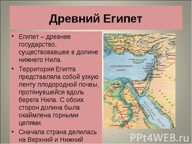 Египет – древнее государство, существовавшее в долине нижнего Нила. Египет – древнее государство, существовавшее в долине нижнего Нила. Территория Египта представляла собой узкую ленту плодородной почвы, протянувшейся вдоль берега Нила. С обоих стор…