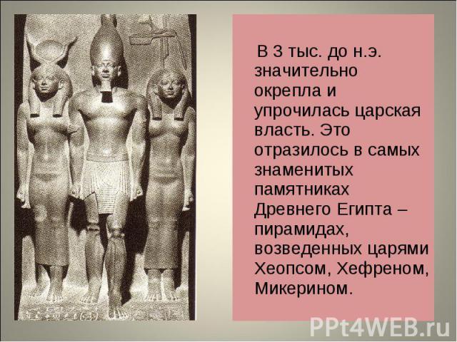 В 3 тыс. до н.э. значительно окрепла и упрочилась царская власть. Это отразилось в самых знаменитых памятниках Древнего Египта – пирамидах, возведенных царями Хеопсом, Хефреном, Микерином.