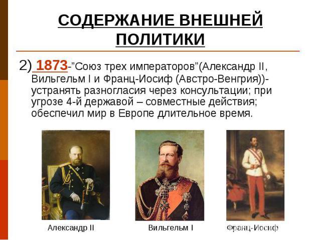 """2) 1873-""""Союз трех императоров""""(Александр II, Вильгельм I и Франц-Иосиф (Австро-Венгрия))- устранять разногласия через консультации; при угрозе 4-й державой – совместные действия; обеспечил мир в Европе длительное время. 2) 1873-""""Союз трех император…"""