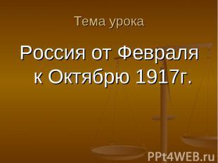 Россия от Февраля к Октябрю 1917г. Россия от Февраля к Октябрю 1917г.