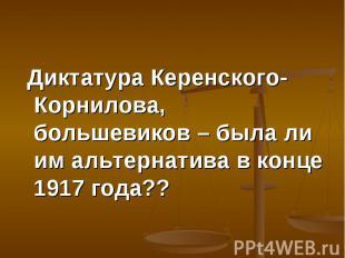 Диктатура Керенского-Корнилова, большевиков – была ли им альтернатива в конце 19