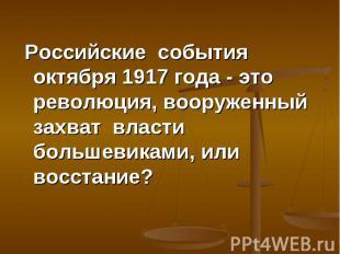 Российские события октября 1917 года - это революция, вооруженный захват власти