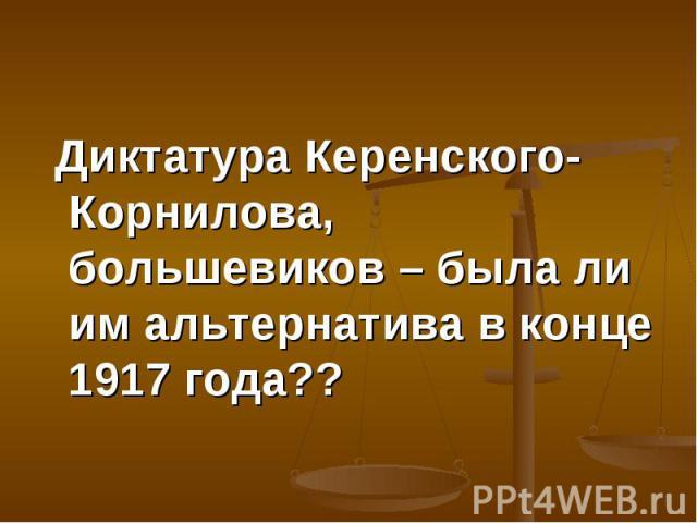 Диктатура Керенского-Корнилова, большевиков – была ли им альтернатива в конце 1917 года?? Диктатура Керенского-Корнилова, большевиков – была ли им альтернатива в конце 1917 года??