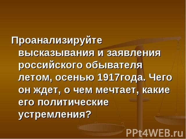 Проанализируйте высказывания и заявления российского обывателя летом, осенью 1917года. Чего он ждет, о чем мечтает, какие его политические устремления? Проанализируйте высказывания и заявления российского обывателя летом, осенью 1917года. Чего он жд…