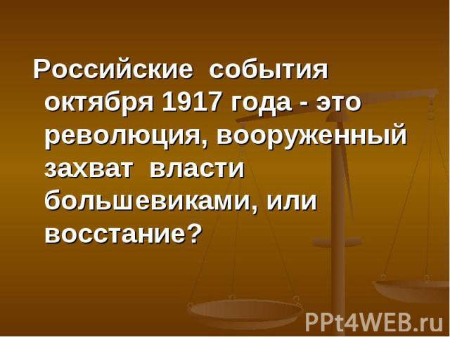 Российские события октября 1917 года - это революция, вооруженный захват власти большевиками, или восстание? Российские события октября 1917 года - это революция, вооруженный захват власти большевиками, или восстание?