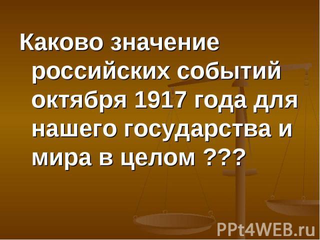 Каково значение российских событий октября 1917 года для нашего государства и мира в целом ??? Каково значение российских событий октября 1917 года для нашего государства и мира в целом ???