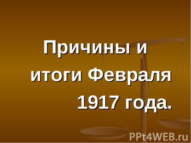 Причины и Причины и итоги Февраля 1917 года.