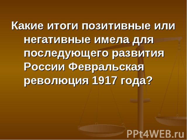 Какие итоги позитивные или негативные имела для последующего развития России Февральская революция 1917 года? Какие итоги позитивные или негативные имела для последующего развития России Февральская революция 1917 года?