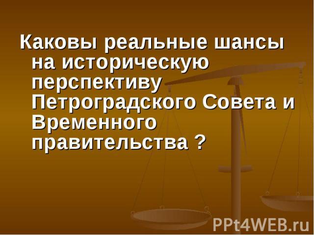 Каковы реальные шансы на историческую перспективу Петроградского Совета и Временного правительства ? Каковы реальные шансы на историческую перспективу Петроградского Совета и Временного правительства ?