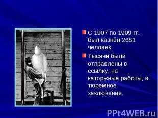 С 1907 по 1909 гг. был казнён 2681 человек. С 1907 по 1909 гг. был казнён 2681 ч