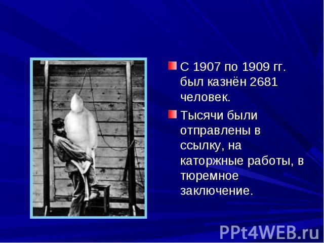 С 1907 по 1909 гг. был казнён 2681 человек. С 1907 по 1909 гг. был казнён 2681 человек. Тысячи были отправлены в ссылку, на каторжные работы, в тюремное заключение.