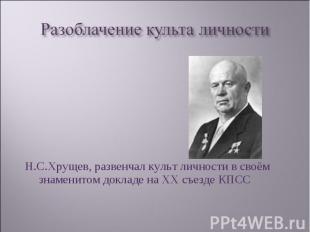 Н.С.Хрущев, развенчал культ личности в своём знаменитом докладе на ХХ съезде КПС