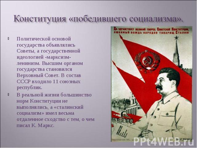 Политической основой государства объявлялись Советы, а государственной идеологией -марксизм-ленинизм. Высшим органом государства становился Верховный Совет. В состав СССР входило 11 союзных республик. Политической основой государства объявлялись Сов…