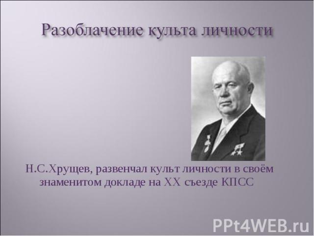Н.С.Хрущев, развенчал культ личности в своём знаменитом докладе на ХХ съезде КПСС Н.С.Хрущев, развенчал культ личности в своём знаменитом докладе на ХХ съезде КПСС