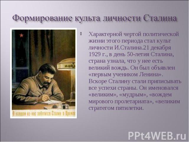 Характерной чертой политической жизни этого периода стал культ личности И.Сталина.21 декабря 1929 г., в день 50-летия Сталина, страна узнала, что у нее есть великий вождь. Он был объявлен «первым учеником Ленина». Вскоре Сталину стали приписывать вс…