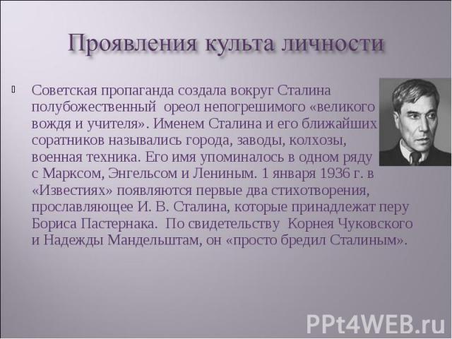 Советская пропаганда создала вокруг Сталина полубожественный ореол непогрешимого «великого вождя и учителя». Именем Сталина и его ближайших соратников назывались города, заводы, колхозы, военная техника. Его имя упоминалось в одном ряду с Марксом, Э…