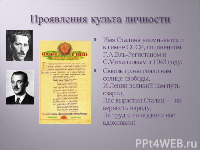 Имя Сталина упоминается и в гимне СССР, сочиненном Г.А.Эль-Регистаном и С.Михалковым в 1943 году: Имя Сталина упоминается и в гимне СССР, сочиненном Г.А.Эль-Регистаном и С.Михалковым в 1943 году: Сквозь грозы сияло нам солнце свободы, И Ленин велики…