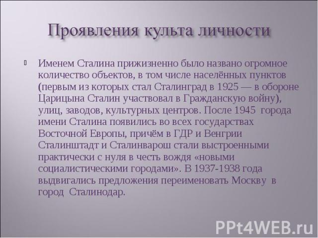 Именем Сталина прижизненно было названо огромное количество объектов, в том числе населённых пунктов (первым из которых стал Сталинград в 1925— в обороне Царицына Сталин участвовал в Гражданскую войну), улиц, заводов, культурных центров. После…
